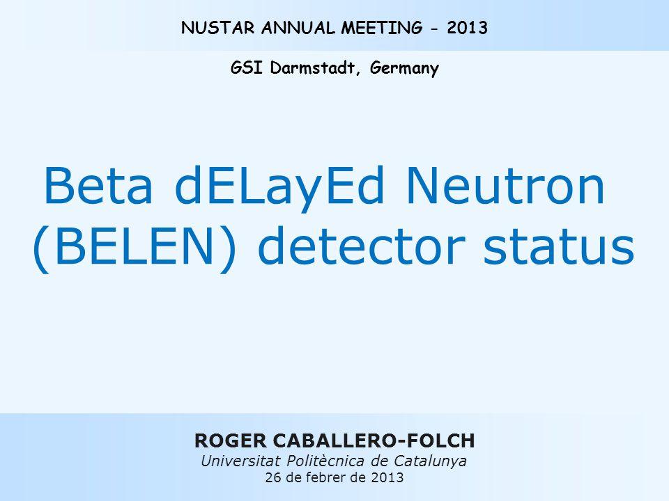 ROGER CABALLERO-FOLCH Universitat Politècnica de Catalunya 26 de febrer de 2013 NUSTAR ANNUAL MEETING - 2013 GSI Darmstadt, Germany Beta dELayEd Neutron (BELEN) detector status
