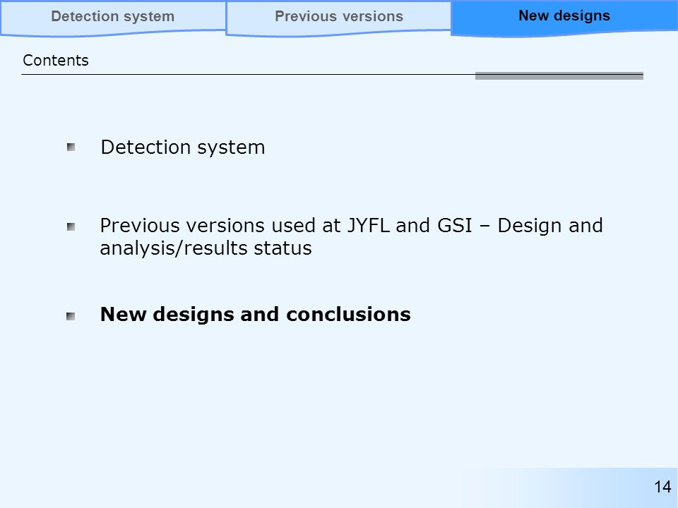 Detection system Previous versions used at JYFL and GSI – Design and analysis/results status Contents Previous versionsNew designsDetection system New designs and conclusions 14 New designs
