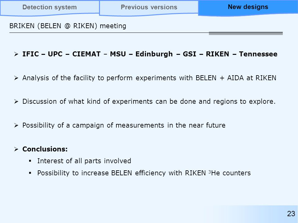 BRIKEN (BELEN @ RIKEN) meeting 23 Previous versionsNew designsDetection systemNew designs  IFIC – UPC – CIEMAT – MSU – Edinburgh – GSI – RIKEN – Tennessee  Analysis of the facility to perform experiments with BELEN + AIDA at RIKEN  Discussion of what kind of experiments can be done and regions to explore.