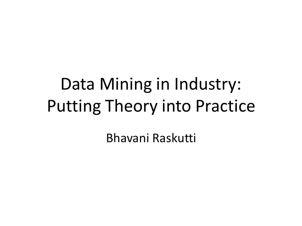 Data Mining in Industry: Putting Theory into Practice Bhavani Raskutti