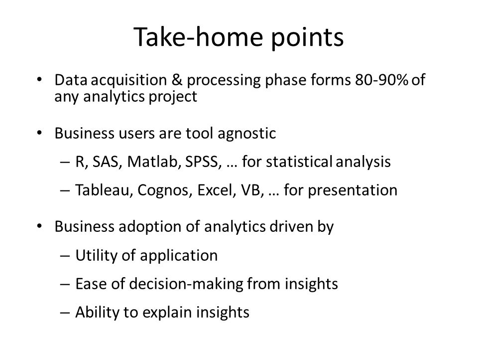 Take-home points Data acquisition & processing phase forms 80-90% of any analytics project Business users are tool agnostic – R, SAS, Matlab, SPSS, … for statistical analysis – Tableau, Cognos, Excel, VB, … for presentation Business adoption of analytics driven by – Utility of application – Ease of decision-making from insights – Ability to explain insights