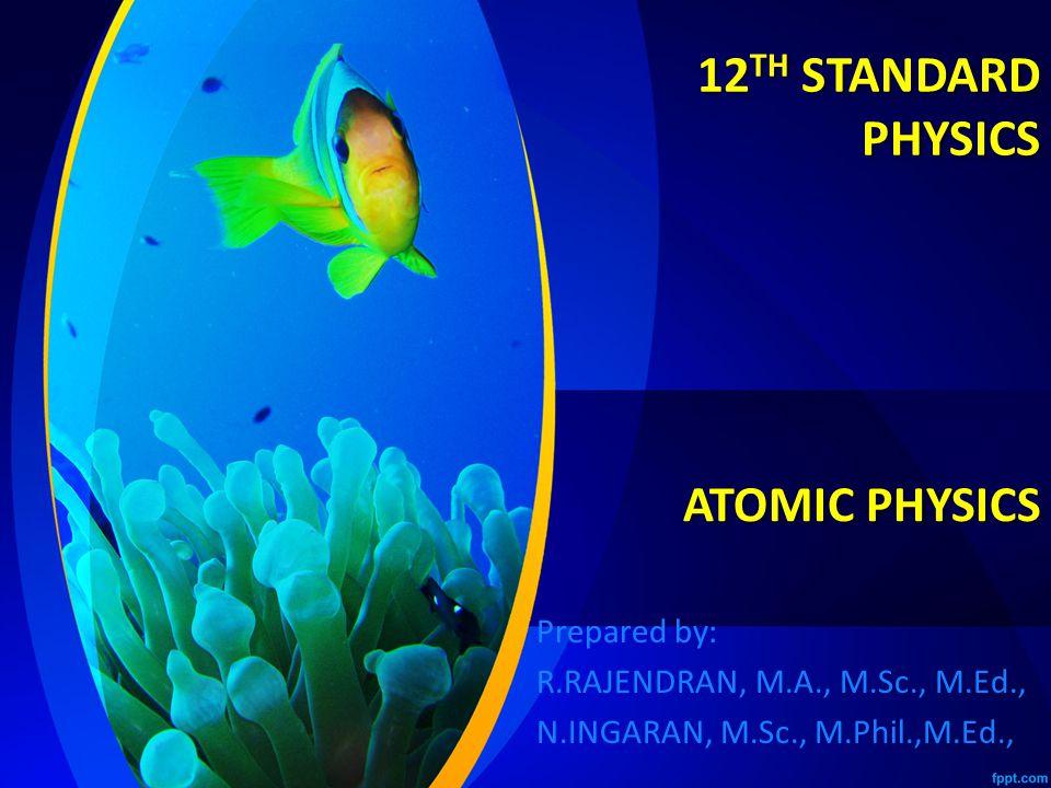 12 TH STANDARD PHYSICS Prepared by: R.RAJENDRAN, M.A., M.Sc., M.Ed., N.INGARAN, M.Sc., M.Phil.,M.Ed., ATOMIC PHYSICS