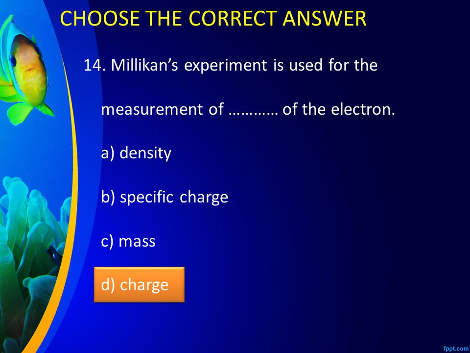 14.Millikan's experiment is used for the measurement of ………… of the electron.