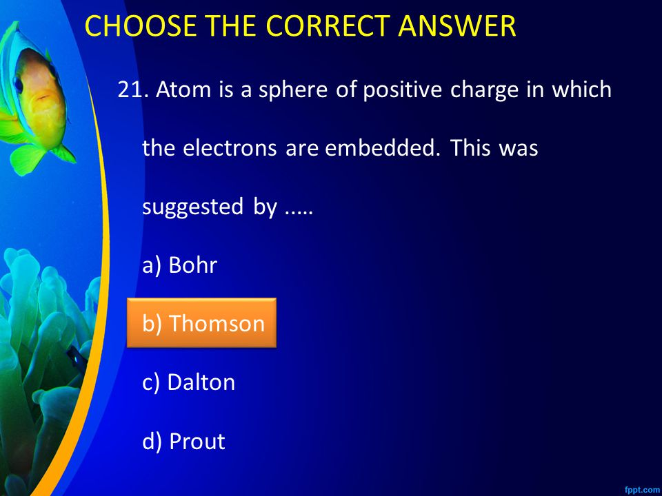 21. Atom is a sphere of positive charge in which the electrons are embedded.