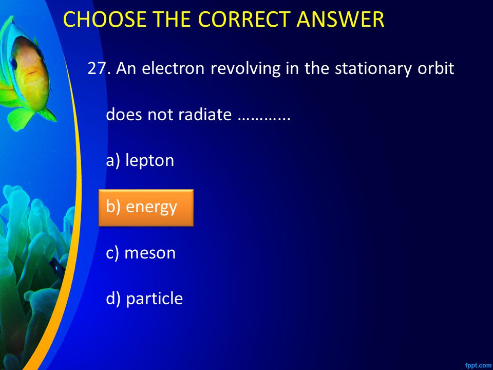 27. An electron revolving in the stationary orbit does not radiate ………...