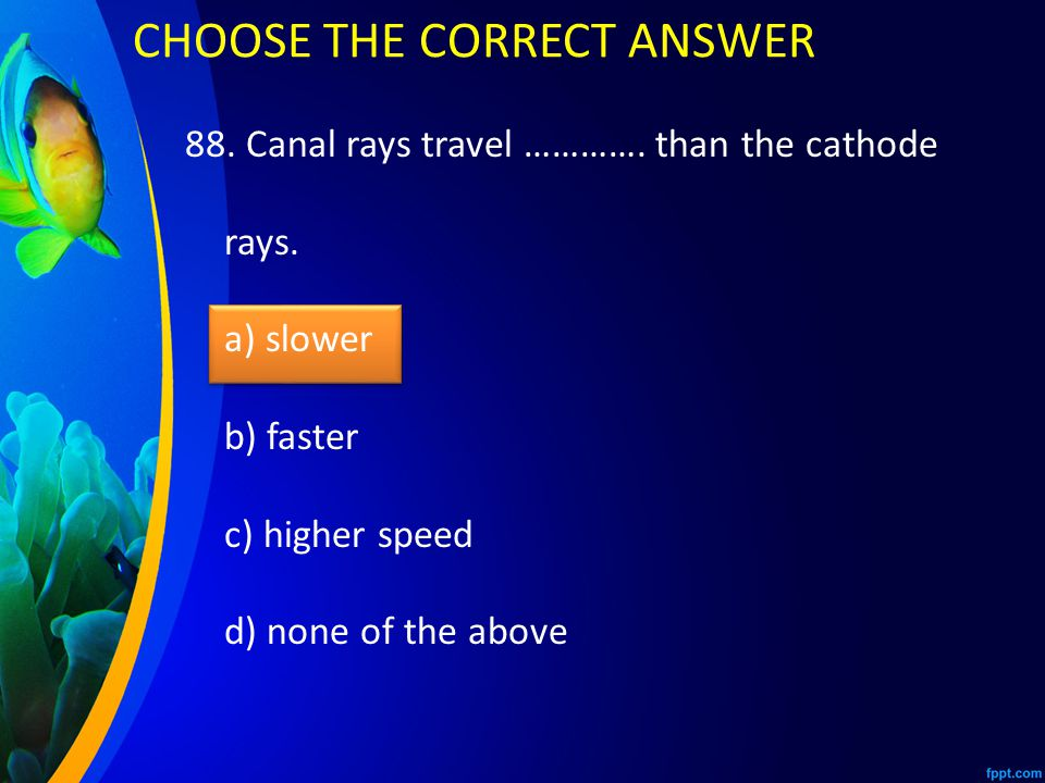 88.Canal rays travel …………. than the cathode rays.