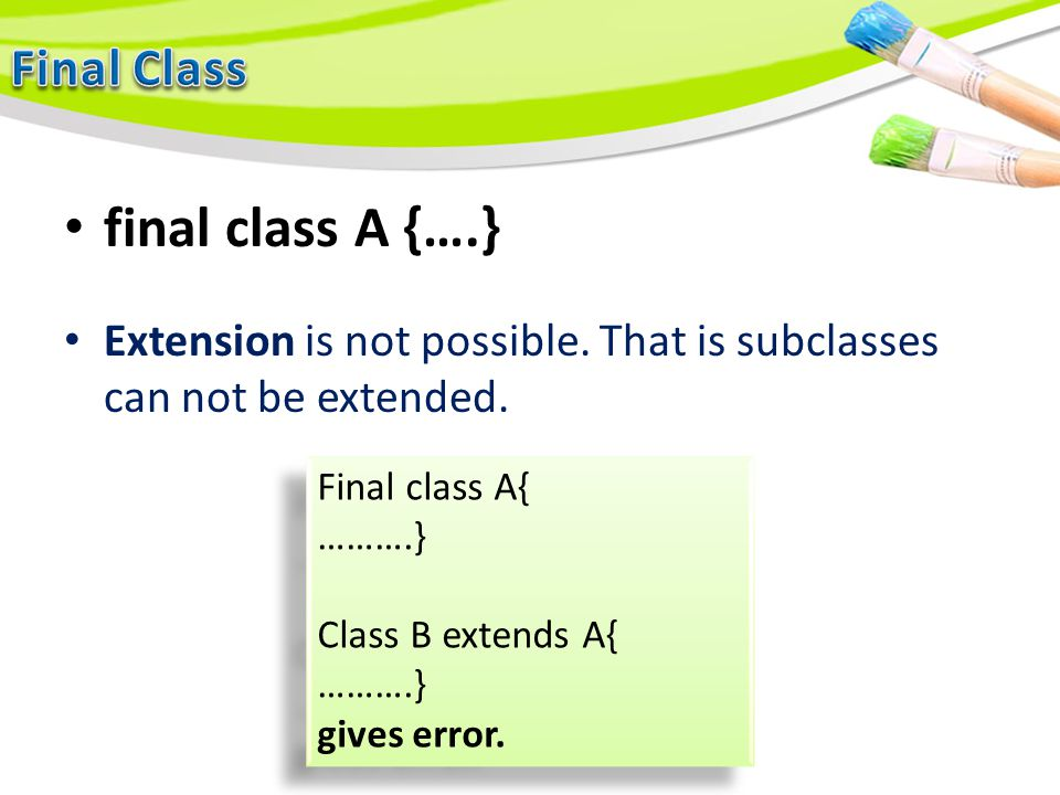 final class A {….} Extension is not possible. That is subclasses can not be extended. Final class A{ ……….} Class B extends A{ ……….} gives error. Final
