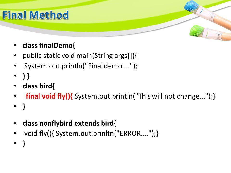 class finalDemo{ public static void main(String args[]){ System.out.println( Final demo.... ); } } class bird{ final void fly(){ System.out.println( This will not change... );} } class nonflybird extends bird{ void fly(){ System.out.prinltn( ERROR.... );} }