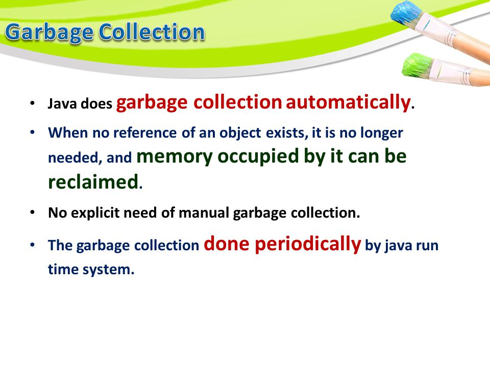 Java does garbage collection automatically. When no reference of an object exists, it is no longer needed, and memory occupied by it can be reclaimed.