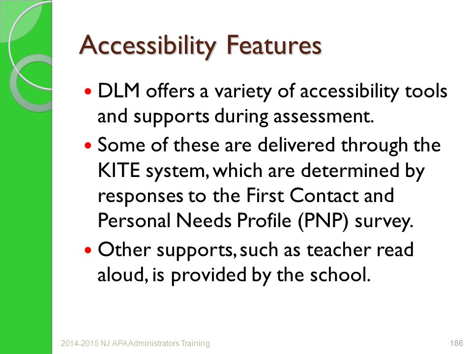 Accessibility Features DLM offers a variety of accessibility tools and supports during assessment. Some of these are delivered through the KITE system