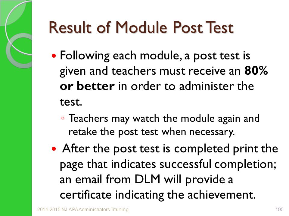 Result of Module Post Test Following each module, a post test is given and teachers must receive an 80% or better in order to administer the test. ◦ T