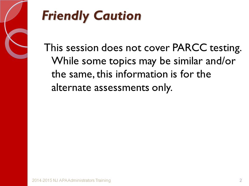 Friendly Caution This session does not cover PARCC testing. While some topics may be similar and/or the same, this information is for the alternate as