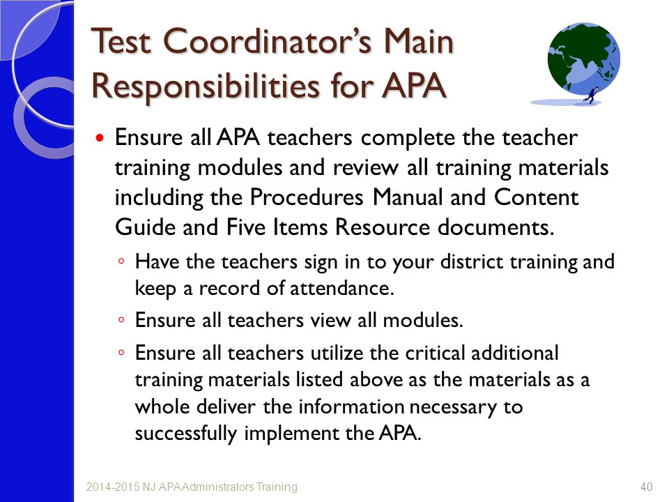 Test Coordinator's Main Responsibilities for APA Ensure all APA teachers complete the teacher training modules and review all training materials inclu