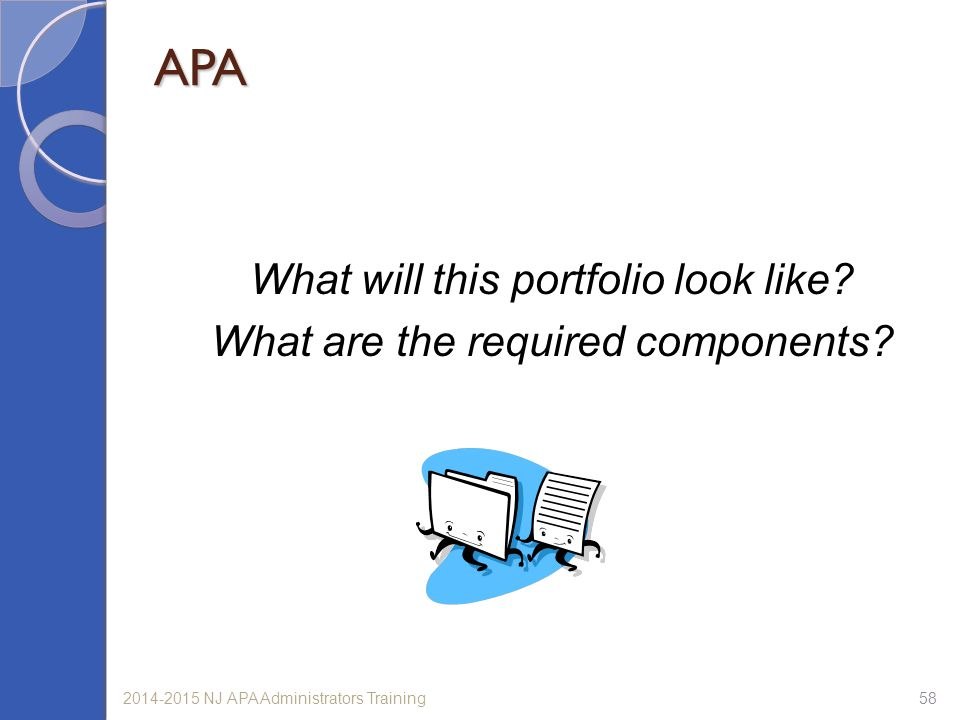 582014-2015 NJ APA Administrators Training APA What will this portfolio look like? What are the required components?