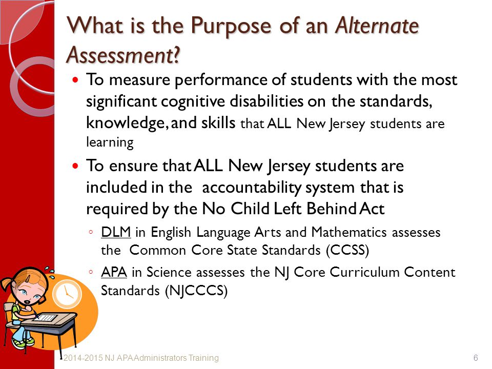 What is the Purpose of an Alternate Assessment? To measure performance of students with the most significant cognitive disabilities on the standards,