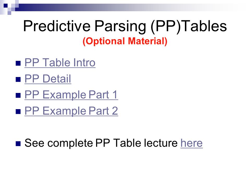Predictive Parsing (PP)Tables (Optional Material) PP Table Intro PP Detail PP Example Part 1 PP Example Part 2 See complete PP Table lecture herehere