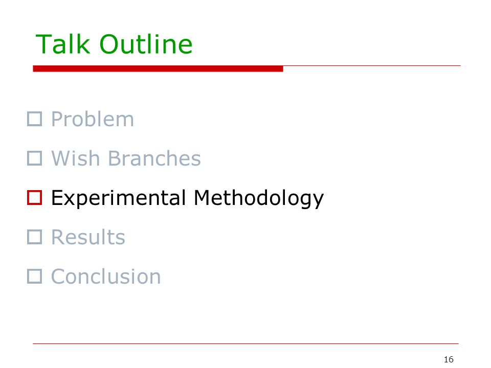 16 Talk Outline  Problem  Wish Branches  Experimental Methodology  Results  Conclusion