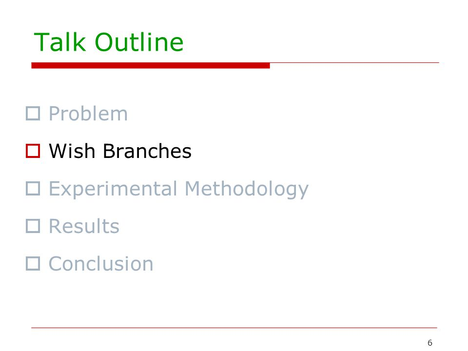 6 Talk Outline  Problem  Wish Branches  Experimental Methodology  Results  Conclusion