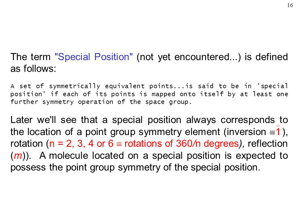 16 The term Special Position (not yet encountered...) is defined as follows: A set of symmetrically equivalent points...is said to be in special position if each of its points is mapped onto itself by at least one further symmetry operation of the space group.