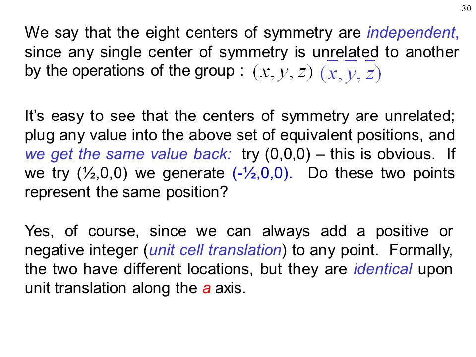 30 We say that the eight centers of symmetry are independent, since any single center of symmetry is unrelated to another by the operations of the group : Yes, of course, since we can always add a positive or negative integer (unit cell translation) to any point.