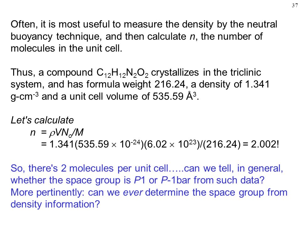 37 Often, it is most useful to measure the density by the neutral buoyancy technique, and then calculate n, the number of molecules in the unit cell.