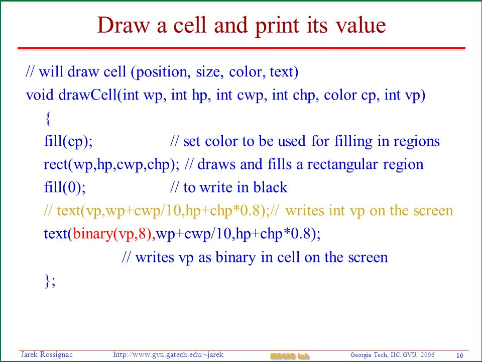 10 Georgia Tech, IIC, GVU, 2006 MAGIC Lab http://www.gvu.gatech.edu/~jarekJarek Rossignac Draw a cell and print its value // will draw cell (position, size, color, text) void drawCell(int wp, int hp, int cwp, int chp, color cp, int vp) { fill(cp); // set color to be used for filling in regions rect(wp,hp,cwp,chp); // draws and fills a rectangular region fill(0); // to write in black // text(vp,wp+cwp/10,hp+chp*0.8);// writes int vp on the screen text(binary(vp,8),wp+cwp/10,hp+chp*0.8); // writes vp as binary in cell on the screen };