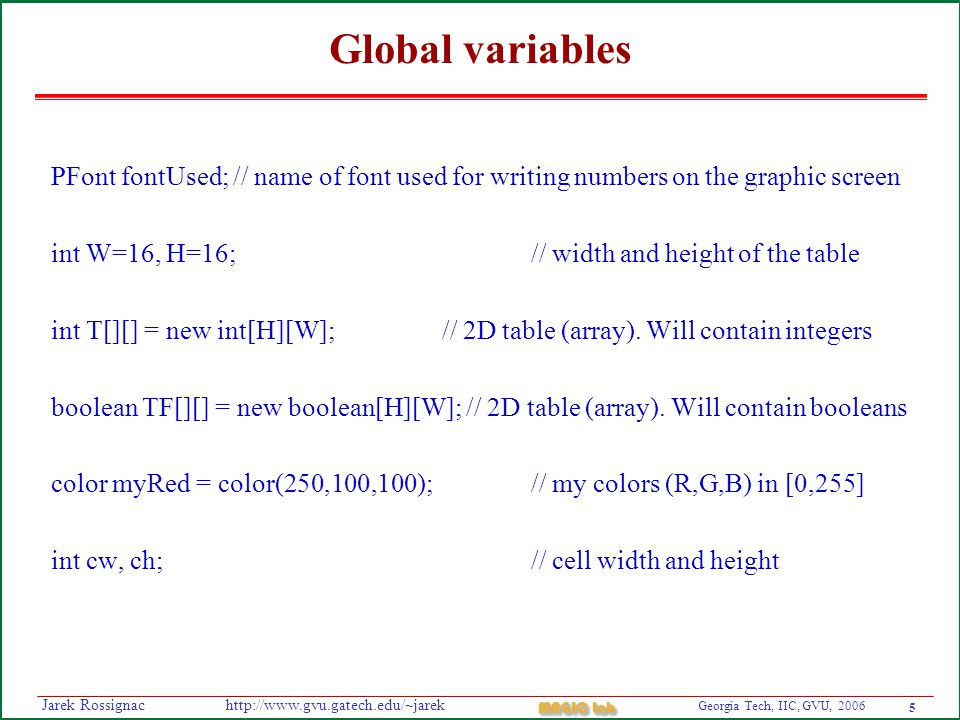 5 Georgia Tech, IIC, GVU, 2006 MAGIC Lab http://www.gvu.gatech.edu/~jarekJarek Rossignac Global variables PFont fontUsed; // name of font used for writing numbers on the graphic screen int W=16, H=16; // width and height of the table int T[][] = new int[H][W]; // 2D table (array).