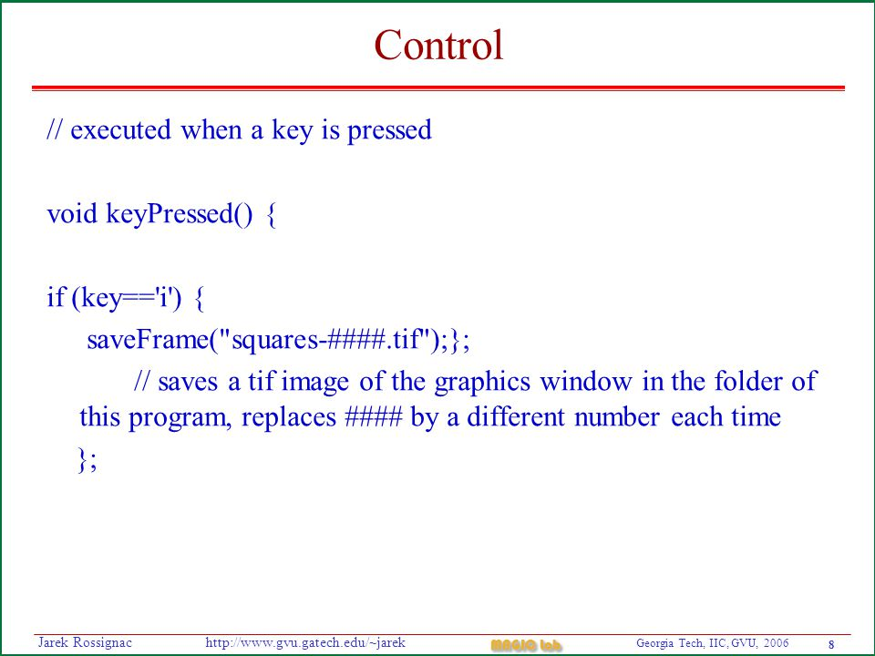 8 Georgia Tech, IIC, GVU, 2006 MAGIC Lab http://www.gvu.gatech.edu/~jarekJarek Rossignac Control // executed when a key is pressed void keyPressed() { if (key== i ) { saveFrame( squares-####.tif );}; // saves a tif image of the graphics window in the folder of this program, replaces #### by a different number each time };