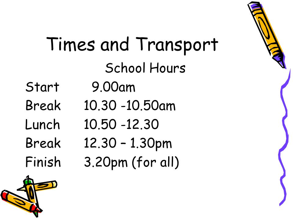 Times and Transport School Hours Start 9.00am Break 10.30 -10.50am Lunch 10.50 -12.30 Break 12.30 – 1.30pm Finish 3.20pm (for all) 1