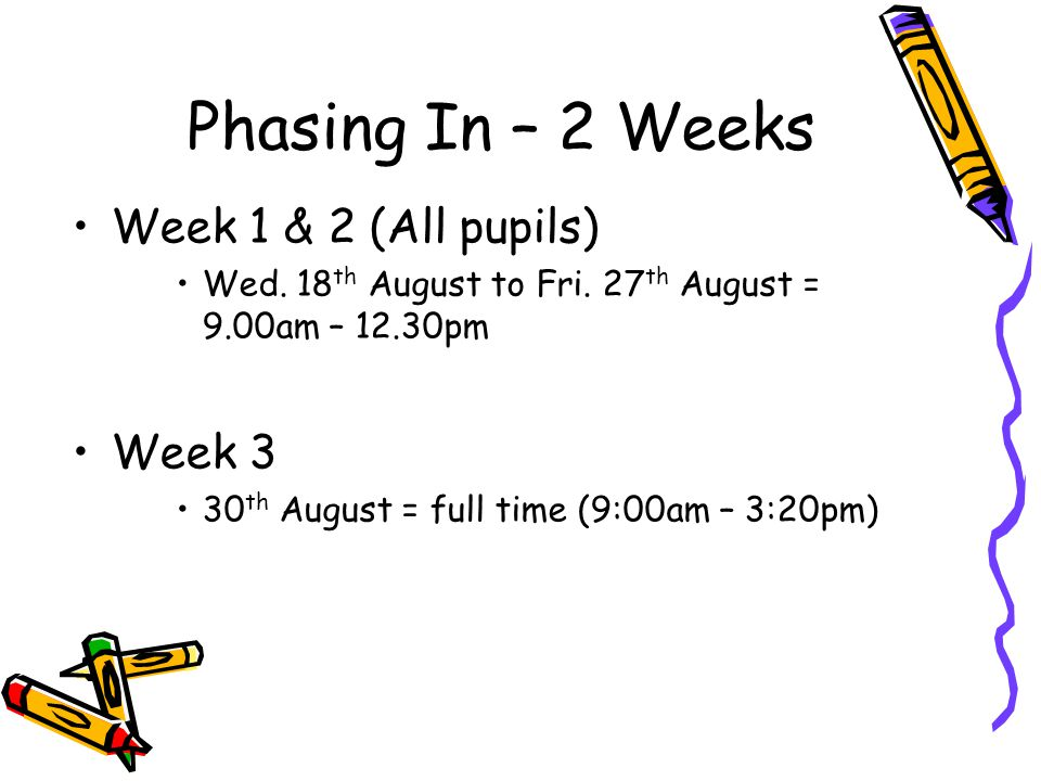 Phasing In – 2 Weeks Week 1 & 2 (All pupils) Wed. 18 th August to Fri.