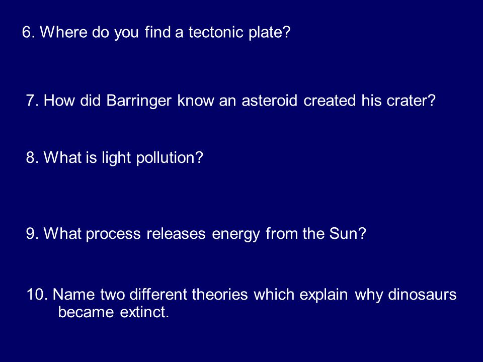 6. Where do you find a tectonic plate. 7. How did Barringer know an asteroid created his crater.