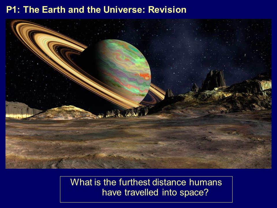P1: The Earth and the Universe: Revision What is the furthest distance humans have travelled into space?