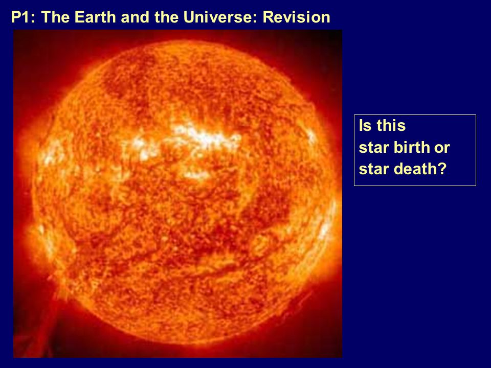 P1: The Earth and the Universe: Revision Is this star birth or star death