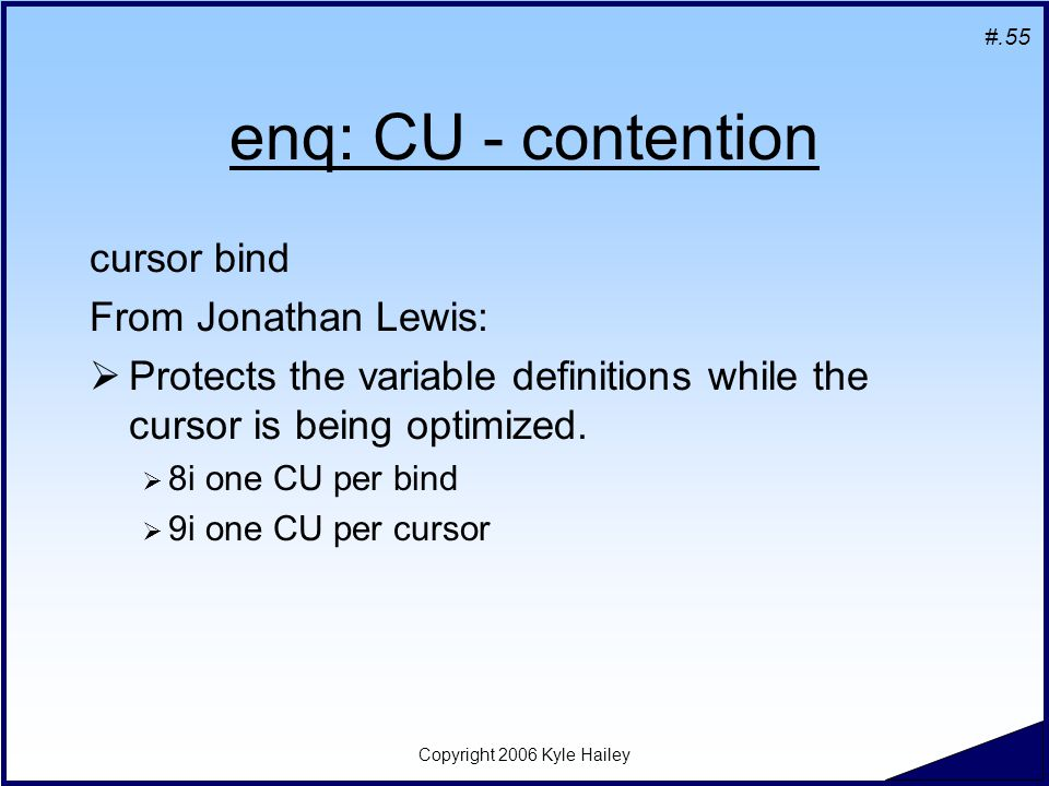 #.55 Copyright 2006 Kyle Hailey enq: CU - contention cursor bind From Jonathan Lewis:  Protects the variable definitions while the cursor is being optimized.