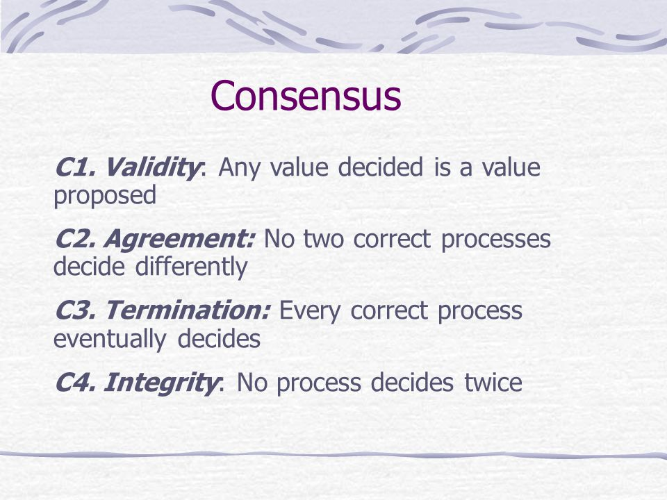 Consensus C1. Validity: Any value decided is a value proposed C2.