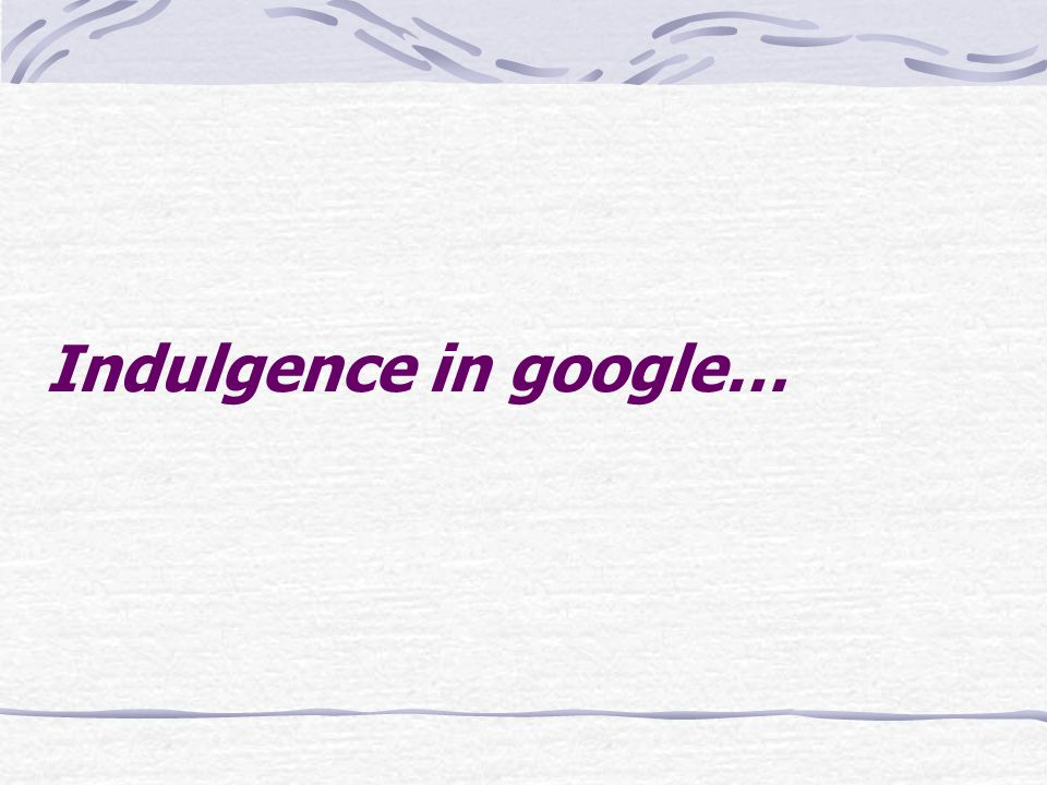 Indulgence in google…