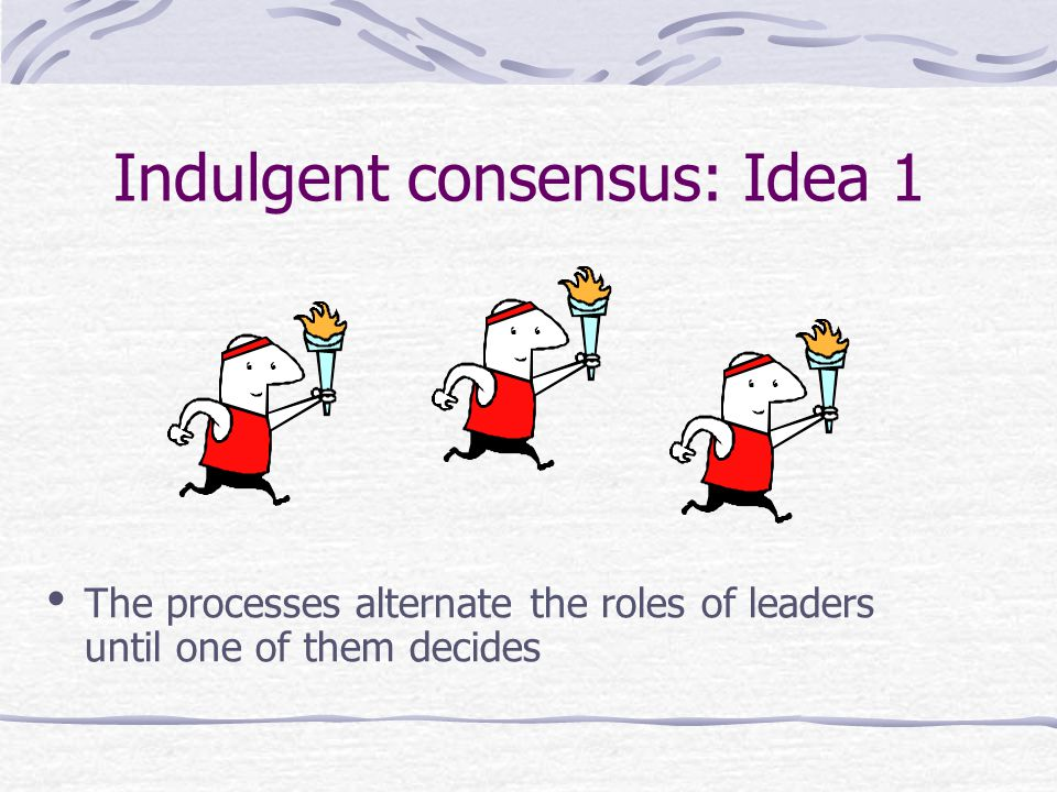Indulgent consensus: Idea 1 The processes alternate the roles of leaders until one of them decides