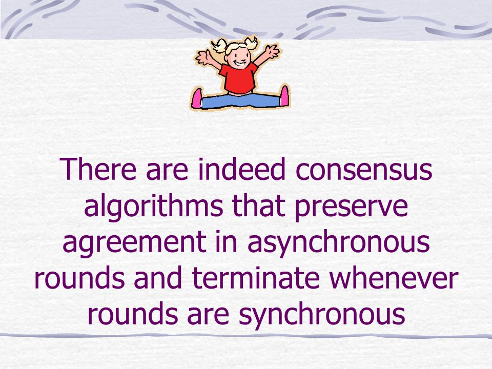There are indeed consensus algorithms that preserve agreement in asynchronous rounds and terminate whenever rounds are synchronous