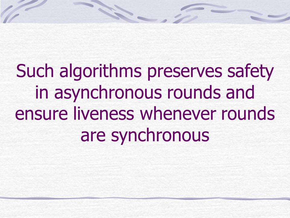 Such algorithms preserves safety in asynchronous rounds and ensure liveness whenever rounds are synchronous