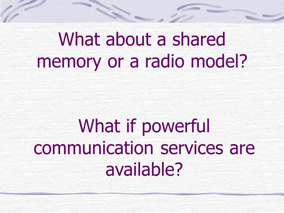 What about a shared memory or a radio model What if powerful communication services are available