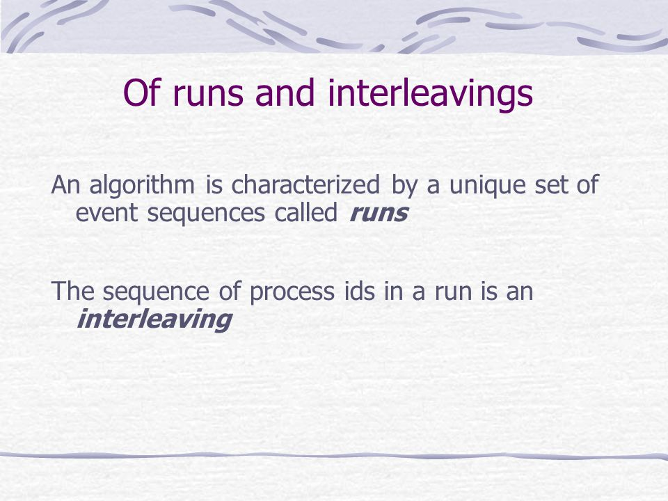 Of runs and interleavings An algorithm is characterized by a unique set of event sequences called runs The sequence of process ids in a run is an interleaving