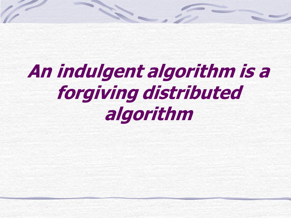 Roadmap A non-indulgent algorithm Indulgence is good but hard Characterizing indulgence