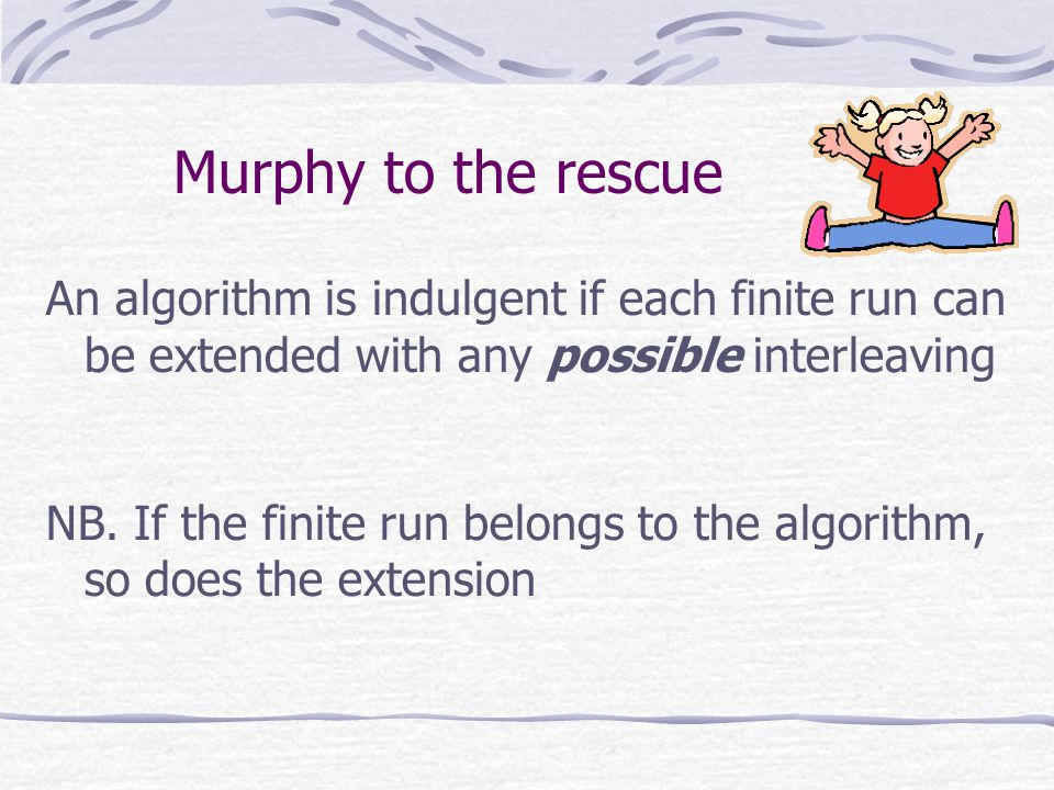 Murphy to the rescue An algorithm is indulgent if each finite run can be extended with any possible interleaving NB.