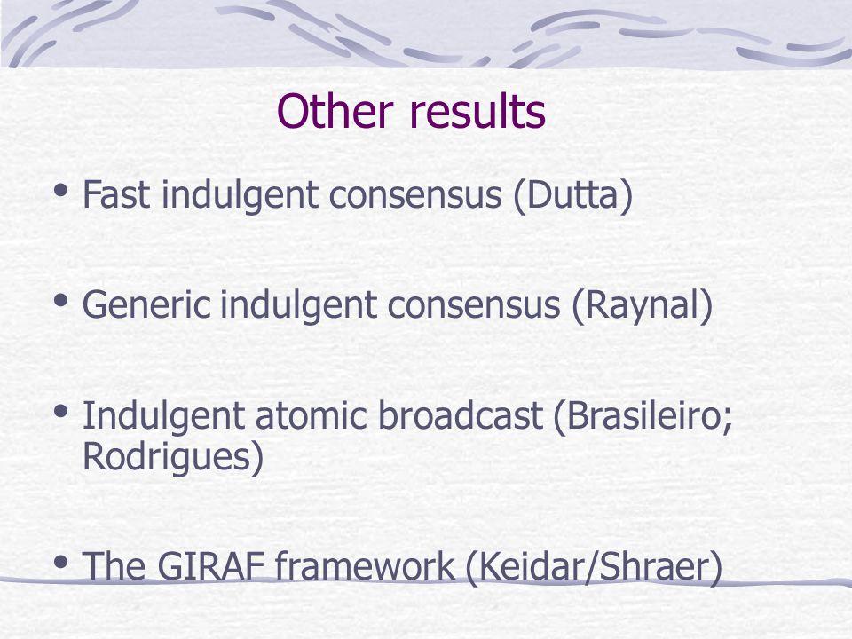 Other results Fast indulgent consensus (Dutta) Generic indulgent consensus (Raynal) Indulgent atomic broadcast (Brasileiro; Rodrigues) The GIRAF framework (Keidar/Shraer)