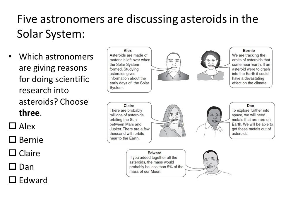 Five astronomers are discussing asteroids in the Solar System: Which astronomers are giving reasons for doing scientific research into asteroids.