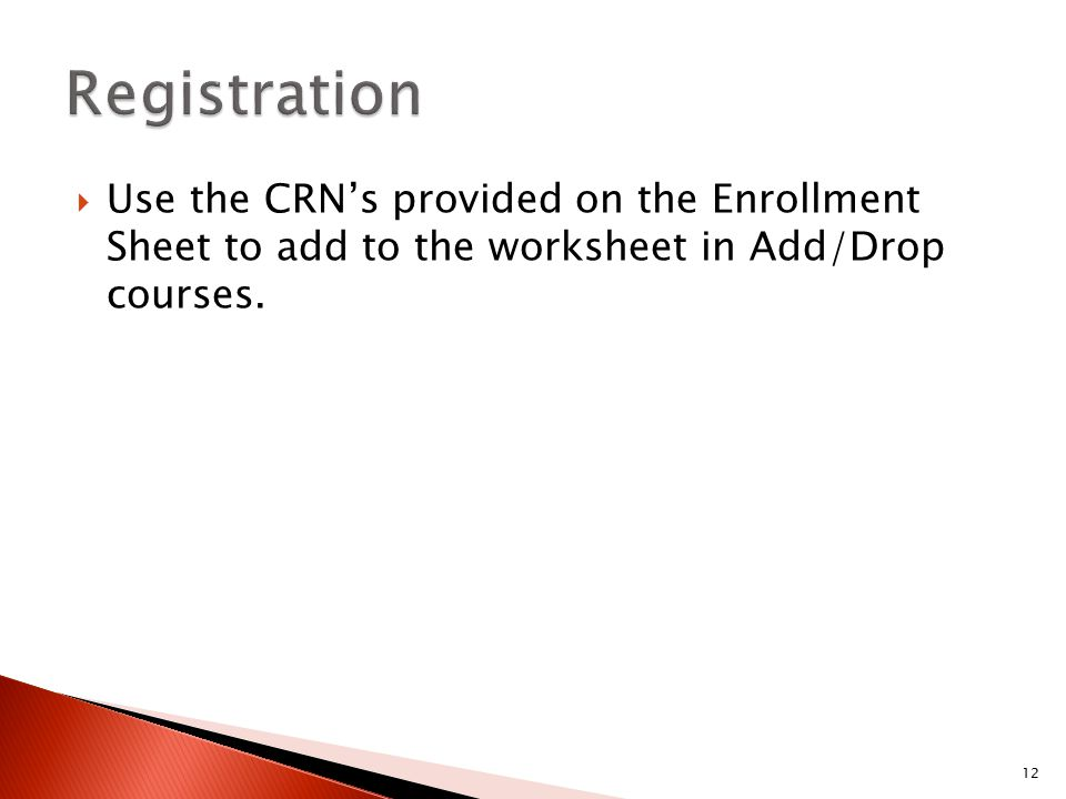  Use the CRN's provided on the Enrollment Sheet to add to the worksheet in Add/Drop courses. 12