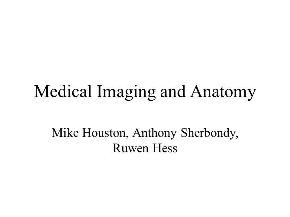 Medical Imaging and Anatomy Mike Houston, Anthony Sherbondy, Ruwen Hess