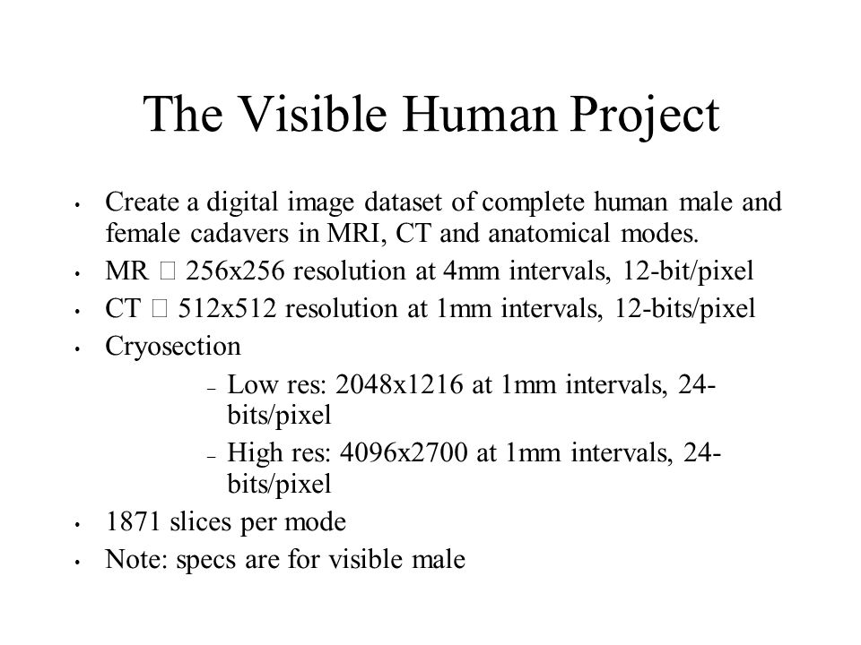 The Visible Human Project Create a digital image dataset of complete human male and female cadavers in MRI, CT and anatomical modes. MR – 256x256 reso