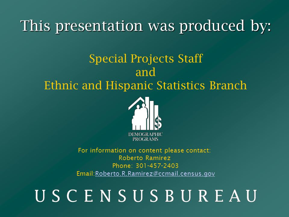 This presentation was produced by: This presentation was produced by: Special Projects Staff and Ethnic and Hispanic Statistics Branch For information on content please contact: Roberto Ramirez Phone: