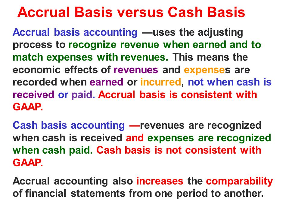Accrual Basis versus Cash Basis Accrual basis accounting —uses the adjusting process to recognize revenue when earned and to match expenses with reven